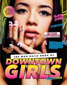 The WAH Nails Book of Downtown Girls : 25 new DIY nail designs, style advice, hair and beauty tips, how to start your own blog and more, Hardback Book