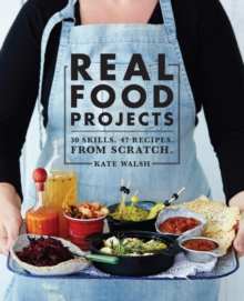 Real Food Projects : 30 Skills. 46 Recipes from Scratch, Paperback Book