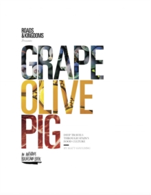 Grape, Olive, Pig : Deep Travels Through Spain's Food Culture, Hardback Book