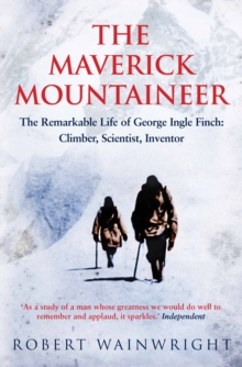 The Maverick Mountaineer : The Remarkable Life of George Ingle Finch: Climber, Scientist, Inventor, Paperback Book