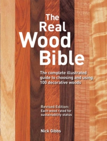 The Real Wood Bible : The Complete Illustrated Guide to Choosing and Using 100 Decorative Woods, Paperback Book