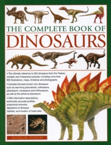 The Complete Book of Dinosaurs : The Ultimate Reference to 355 Dinosaurs from the Triassic, Jurassic and Cretaceous Periods, Including More Than 900 Illustrations, Maps, Timelines and Photographs, Paperback Book