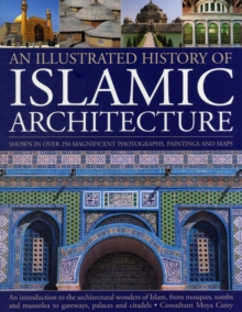The Illustrated History of Islamic Architecture : An Introduction to the Architectural Wonders of Islam, from Mosques, Tombs, and Mausolea to Gateways, Palaces, and Citadels, Paperback Book
