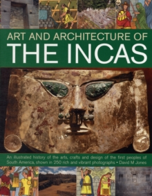 The Art & Architecture of the Incas : an Illustrated History of the Arts, Crafts and Design of the First Peoples of South America, Shown in 250 Rich and Vibrant Photographs, Paperback Book