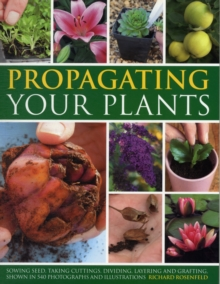 Propagating Your Plants : Sowing Seed, Taking Cuttings, Dividing, Layering and Grafting, Shown in 540 Photographs and Illustrations, Paperback Book