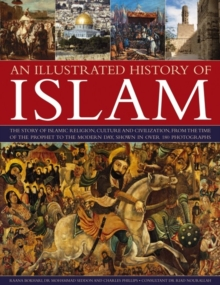 An Illustrated History of Islam : the Story of Islamic Religion, Culture and Civilization, from the Time of the Prophet to the Modern Day, Shown in Over 180 Photographs, Paperback Book