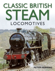 Classic British Steam Locomotives : A Comprehensive Guide with Over 200 Photographs, Paperback Book