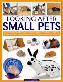 Looking After Small Pets : an Authoritative Family Guide to Caring for Rabbits, Guinea Pigs, Hamsters, Gerbils, Jirds, Rats, Mice and Chinchillas, with More Than 250 Photographs, Paperback Book