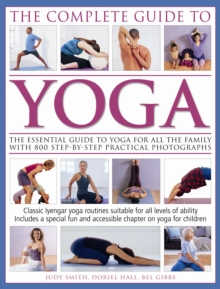 The Complete Guide to Yoga : The Essential Guide to Yoga for All the Family with 800 Step-by-step Practical Photographs, Paperback Book