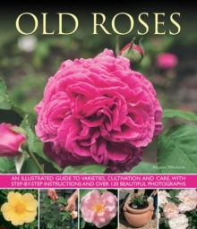 Old Roses : an Illustrated Guide to Varieties, Cultivation and Care, with Step-by-step Instructions and Over 120 Beautiful Photographs, Paperback Book