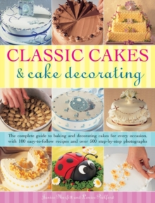 Classic Cakes & Cake Decorating : The Complete Guide to Baking and Decorating Cakes for Evry Occasion, with 100 Easy-to-follow Recipes and Over 500 Step-by-step Photographs, Paperback Book