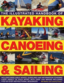 The Illustrated Handbook of Kayaking, Canoeing & Sailing : Includes Invaluable Advice, Guidelines and Information Covering Every Aspect of Each Sport, with Over 1500 Images Including Step-by-Step Inst, Paperback Book
