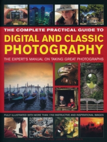 The Complete Practical Guide to Digital and Classic Photography : The Expert's Manual on Taking Great Photographs, Paperback Book
