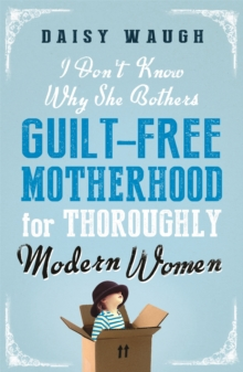 I Don't Know Why She Bothers : Guilt Free Motherhood for Thoroughly Modern Women, Paperback Book