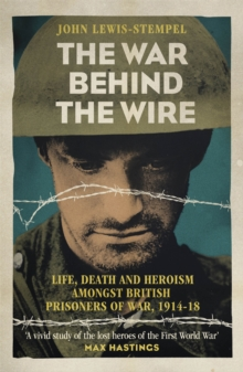 The War Behind the Wire : The Life, Death and Glory of British Prisoners of War, 1914-18, Paperback Book