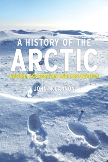 A History of the Arctic : Nature, Exploration and Exploitation, Hardback Book