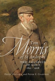 Tom Morris of St. Andrews : The Colossus of Golf 1821-1908, Paperback Book