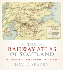 The Railway Atlas of Scotland : Two Hundred Years of History in Maps, Hardback Book