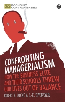Confronting Managerialism : How the Business Elite and Their Schools Threw Our Lives Out of Balance, Paperback Book