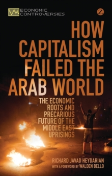 How Capitalism Failed the Arab World : The Economic Roots and Precarious Future of the Middle East Uprisings, Paperback Book