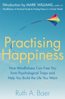 Practising Happiness : How Mindfulness Can Free You From Psychological Traps and Help You Build the Life You Want, Paperback Book