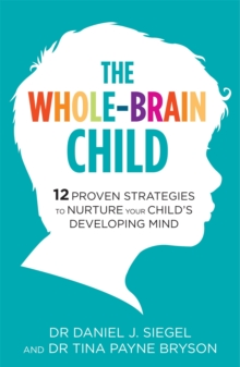 The Whole-Brain Child : 12 Proven Strategies to Nurture Your Child's Developing Mind, Paperback Book