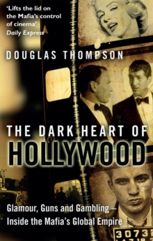The Dark Heart of Hollywood : Glamour, Guns and Gambling - Inside the Mafia's Global Empire, Paperback Book