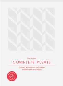 Complete Pleats: Pleating Techniques for Fashion, Architecture and Design, Hardback Book