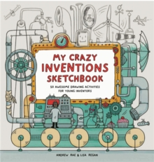 My Crazy Inventions Sketchbook : 50 Awesome Drawing Activities for Young Inventors, Paperback Book