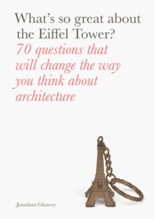 What's So Great About the Eiffel Tower? : 70 Questions That Will Change the Way You Think About Architecture, Paperback Book