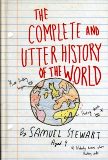 The Complete and Utter History of the World : According to Samuel Stewart Aged 9, Hardback Book