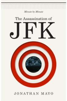 The Assassination of JFK : Minute by Minute, Hardback Book
