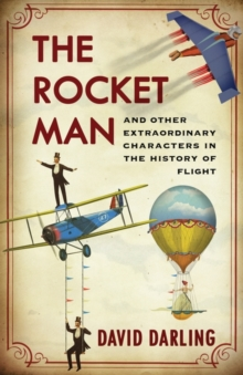 The Rocket Man : And Other Extraordinary Characters in the History of Flight, Hardback Book