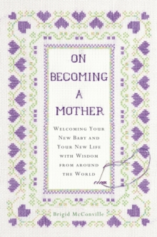 On Becoming a Mother : Welcoming Your New Baby and Your New Life with Wisdom from Around the World, Hardback Book