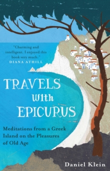 Travels with Epicurus : Meditations from a Greek Island on the Pleasures of Old Age, Paperback Book
