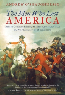 The Men Who Lost America : British Command During the Revolutionary War and the Preservation of the Empire, Paperback Book