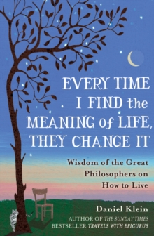 Every Time I Find the Meaning of Life, They Change it : Wisdom of the Great Philosophers on How to Live, Hardback Book