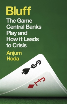 Bluff : The Game Central Banks Play and How it Leads to Crisis, Paperback Book