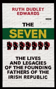 The Seven : The Lives and Legacies of the Founding Fathers of the Irish Republic, Hardback Book