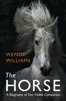 The Horse : A Biography of Our Noble Companion, Paperback Book