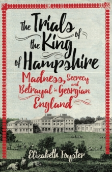 The Trials of the King of Hampshire : Madness, Secrecy and Betrayal in Georgian England, Hardback Book