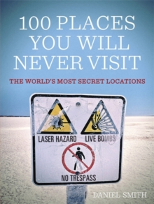100 Places You Will Never Visit : The World's Most Secret Locations, Paperback Book