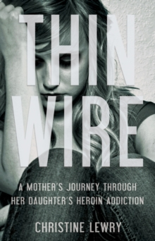 Thin Wire : A Mother's Journey Through Her Daughter's Heroin Addiction, Paperback Book