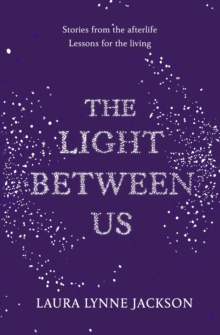 The Light Between Us : Lessons from Heaven That Teach Us to Live Better in the Here and Now, Hardback Book