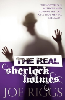 The Real Sherlock Holmes: The Mysterious Methods and Curious History of a True Mental Specialist, Paperback Book
