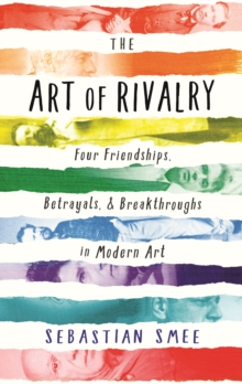 The Art of Rivalry : Four Friendships, Betrayals, and Breakthroughs in Modern Art, Hardback Book