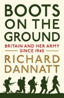 Boots on the Ground : Britain and Her Army Since 1945, Hardback Book