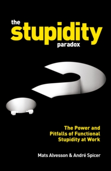 The Stupidity Paradox : The Power and Pitfalls of Functional Stupidity at Work, Paperback Book