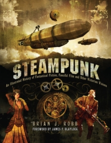 Steampunk : An Illustrated History of Fantastical Fiction, Fanciful Film and Other Victorian Visions, Hardback Book