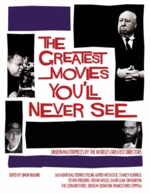 The Greatest Movies You'll Never See : Unseen Masterpieces by the World's Greatest Directors, Hardback Book